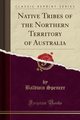 Native Tribes of the Northern Territory of Australia (Classic Reprint) - Spencer, Baldwin, Sir