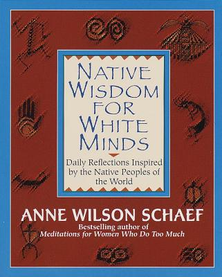 Native Wisdom for White Minds: Daily Reflections Inspired by the Native Peoples of the World - Schaef, Anne Wilson, Ph.D.