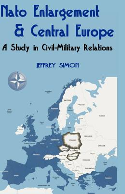 NATO Enlargement & Central Europe: A Study in Civil-Military Relations - Simon, Jeffrey
