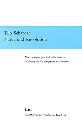 Natur Und Revolution: Untersuchungen Zum Politischen Denken Im Frankreich Des Achtzehnten Jahrhunderts - Schabert, Tilo