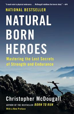 Natural Born Heroes: Mastering the Lost Secrets of Strength and Endurance - McDougall, Christopher