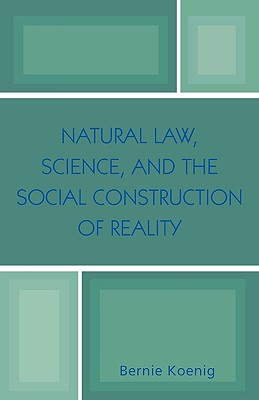 Natural Law, Science, and the Social Construction of Reality - Koenig, Bernie