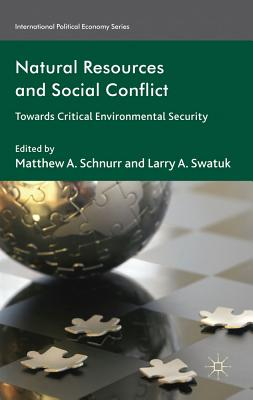 Natural Resources and Social Conflict: Towards Critical Environmental Security - Schnurr, Matthew A. (Editor), and Swatuk, Larry A. (Editor)