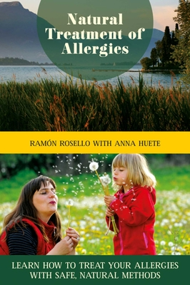 Natural Treatment of Allergies: Learn How to Treat Your Allergies with Safe, Natural Methods - Rosello, Ramon, and Huete, Anna