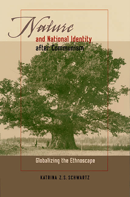 Nature and National Identity After Communism: Globalizing the Ethnoscape - Schwartz, Katrina Z S