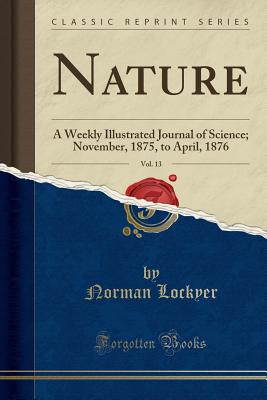 Nature, Vol. 13: A Weekly Illustrated Journal of Science; November, 1875, to April, 1876 (Classic Reprint) - Lockyer, Norman, Sir