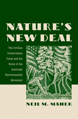 Nature's New Deal: The Civilian Conservation Corps and the Roots of the American Environmental Movement - Maher, Neil M