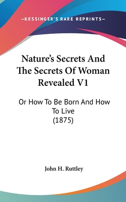 Nature's Secrets and the Secrets of Woman Revealed V1: Or How to Be Born and How to Live (1875) - Ruttley, John H