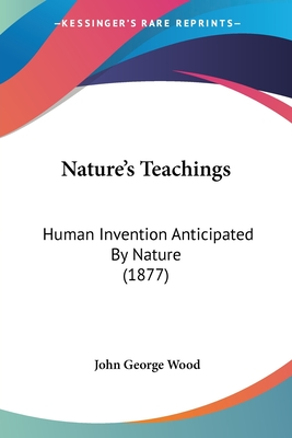 Nature's Teachings: Human Invention Anticipated by Nature (1877) - Wood, John George