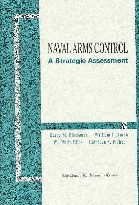 Naval Arms Control: A Strategic Assessment - Blechman, Barry M, and Durch, William J, and Fisher, Vathleen S