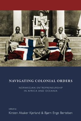 Navigating Colonial Orders: Norwegian Entrepreneurship in Africa and Oceania - Kjerland, Kirsten Alsaker (Editor), and Bertelsen, Bjorn Enge (Editor)