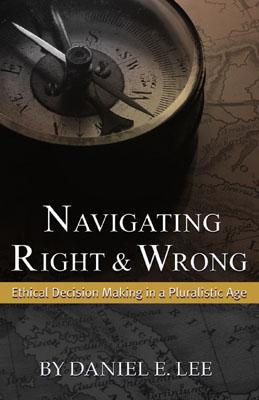 Navigating Right and Wrong: Ethical Decision Making in a Pluralistic Age - Lee, Daniel E