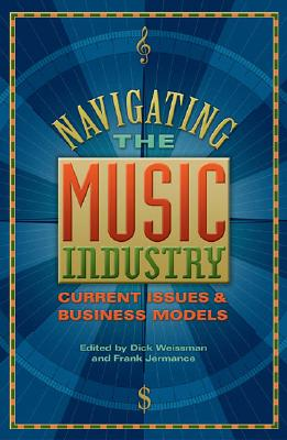 Navigating the Music Industry: Current Issues and Business Models - Weissman, Dick