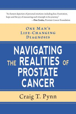 Navigating the Realities of Prostate Cancer: One Man's Life Changing Diagnosis - Pynn, Craig T.