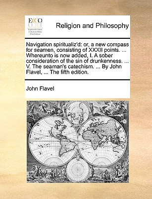 Navigation Spiritualiz'd: Or, a New Compass for Seamen, Consisting of XXXII Points. ... Whereunto Is Now Added, I. a Sober Consideration of the Sin of Drunkenness. ... V. the Seaman's Catechism. ... by John Flavel, ... the Fifth Edition. - Flavel, John