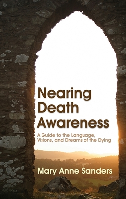 Nearing Death Awareness: A Guide to the Language, Visions, and Dreams of the Dying - Sanders, Mary Anne