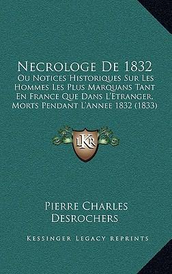 Necrologe de 1832: Ou Notices Historiques Sur Les Hommes Les Plus Marquans Tant En France Que Dans L'Etranger, Morts Pendant L'Annee 1832 (1833) - DesRochers, Pierre Charles