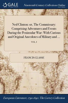 Ned Clinton: Or, the Commissary: Comprising Adventures and Events During the Peninsular War: With Curious and Original Anecdotes of Military and ...; Vol. I - Glasse, Francis
