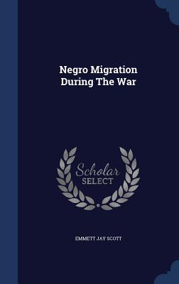 Negro Migration During the War - Scott, Emmett Jay