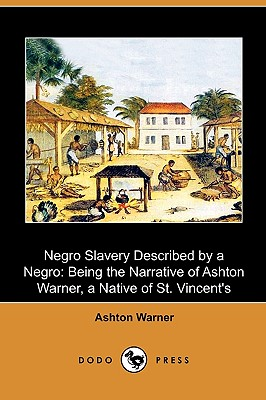 Negro Slavery Described by a Negro: Being the Narrative of Ashton Warner, a Native of St. Vincent's (Dodo Press) - Warner, Ashton