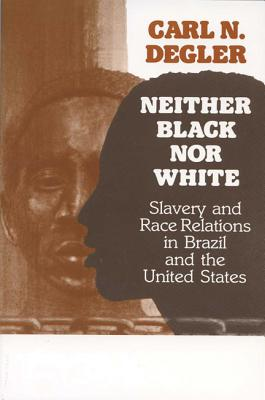 Neither Black Nor White: Slavery and Race Relations in Brazil and the United States - Degler, Carl
