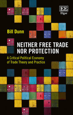 Neither Free Trade nor Protection: A Critical Political Economy of Trade Theory and Practice - Dunn, Bill