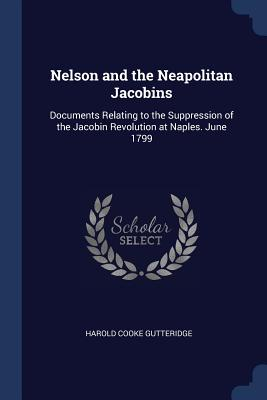 Nelson and the Neapolitan Jacobins: Documents Relating to the Suppression of the Jacobin Revolution at Naples. June 1799 - Gutteridge, Harold Cooke