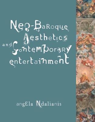 Neo-Baroque Aesthetics and Contemporary Entertainment - Ndalianis, Angela