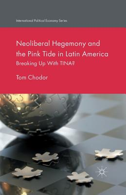 Neoliberal Hegemony and the Pink Tide in Latin America: Breaking Up with Tina? - Chodor, Tom