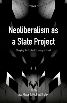 Neoliberalism as a State Project: Changing the Political Economy of Israel - Maron, Asa (Editor), and Shalev, Michael (Editor)