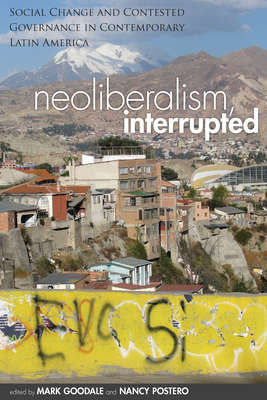 Neoliberalism, Interrupted: Social Change and Contested Governance in Contemporary Latin America - Goodale, Mark, and Postero, Nancy