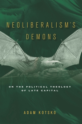 Neoliberalism's Demons: On the Political Theology of Late Capital - Kotsko, Adam