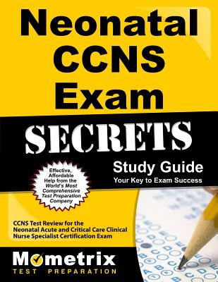 Neonatal CCNS Exam Secrets: CCNS Test Review for the Neonatal Acute and Critical Care Clinical Nurse Specialist Certification Exam - Ccns Exam Secrets Test Prep Team