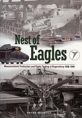 Nest of Eagles: Messerschmitt Production and Flight-Testing at Regensburg 1936-1945 - Schmoll, Peter