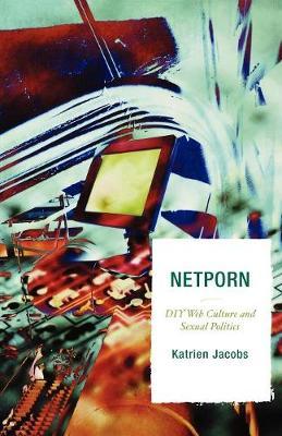 Netporn: DIY Web Culture and Sexual Politics - Jacobs, Katrien