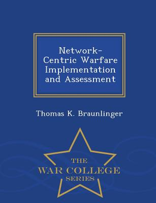 Network-Centric Warfare Implementation and Assessment - War College Series - Braunlinger, Thomas K