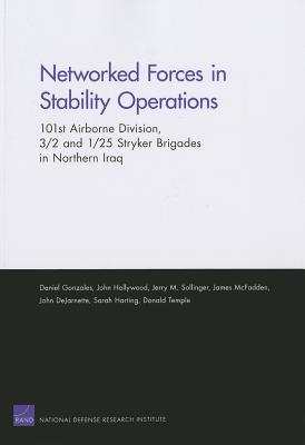 Networked Forces in Stability Operations 101st Airborne Division, 3/2 and 1/25 Stryker Brigades in Northern Iraq - Gonzales, Daniel, and Hollywood, John, and Sollinger, Jerry M