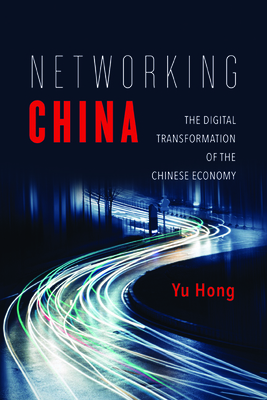 Networking China: The Digital Transformation of the Chinese Economy - Hong, Yu