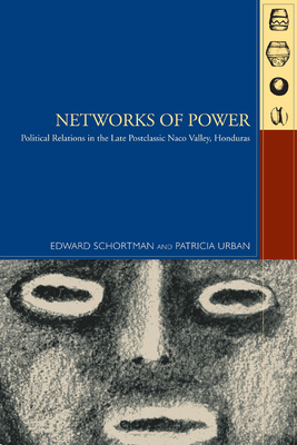Networks of Power: Political Relations in the Late Postclassic Naco Valley, Honduras - Schortman, Edward M