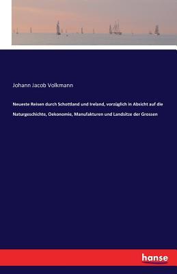 Neueste Reisen Durch Schottland Und Ireland, Vorzuglich in Absicht Auf Die Naturgeschichte, Oekonomie, Manufakturen Und Landsitze Der Grossen - Volkmann, Johann Jacob