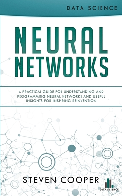 Neural Networks: A Practical Guide For Understanding And Programming Neural Networks And Useful Insights For Inspiring Reinvention - Cooper, Steven