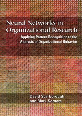Neural Networks in Organizational Research: Applying Pattern Recogniton to the Analysis of Organizational Behavior - Scarborough, David, and Somers, Mark John