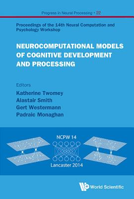 Neurocomputational Models Of Cognitive Development And Processing - Proceedings Of The 14th Neural Computation And Psychology Workshop - Twomey, Katherine (Editor), and Westermann, Gert (Editor), and Monaghan, Padraic (Editor)
