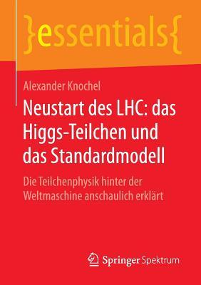 Neustart Des Lhc: Das Higgs-Teilchen Und Das Standardmodell: Die Teilchenphysik Hinter Der Weltmaschine Anschaulich Erklart - Knochel, Alexander