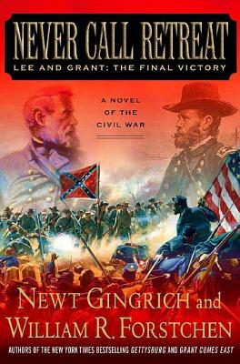 Never Call Retreat: Lee and Grant: The Final Victory - Gingrich, Newt, Dr., and Forstchen, William R, Dr., Ph.D., and Hanser, Albert S (Consultant editor)