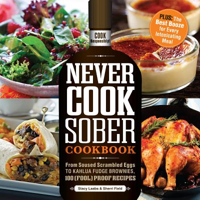 Never Cook Sober Cookbook: From Soused Scrambled Eggs to Kahlua Fudge Brownies, 100 (Fool)Proof Recipes - Laabs, Stacy, and Field, Sherri