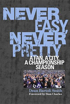 Never Easy, Never Pretty: A Fan, a City, a Championship Season - Smith, Dean Bartoli, and Charles, Stan (Foreword by)