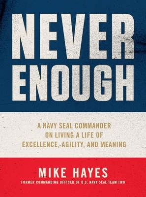 Never Enough: A Navy Seal Commander on Living a Life of Excellence, Agility, and Meaning - Hayes, Mike