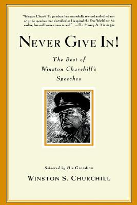 Never Give In!: The Best of Winston Churchill's Speeches - Churchill, Winston S, Sir, and Churchill, Winston J (Selected by)