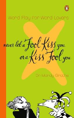 Never Let a Fool Kiss You or a Kiss Fool You: Chiasmus and a World of Quotations That Say What They Mean and Mean What They Say - Grothe, Mardy, Dr., PH.D.